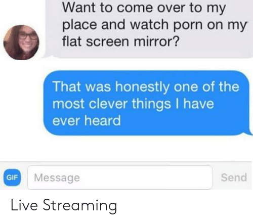 Come Over: Want to come over to my  place and watch porn on my  flat screen mirror?  That was honestly one of the  most clever things have  ever heard  Send  Message  GIF Live Streaming