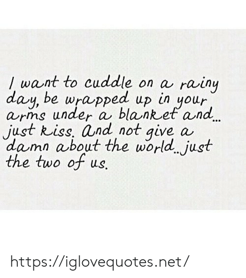 Kiss, World, and Arms: /want to cuddle on a rainy  day, be wrapped up  arms under a blanket and  just kiss, and not give a  damn about the world just  the two of us.  in  your https://iglovequotes.net/