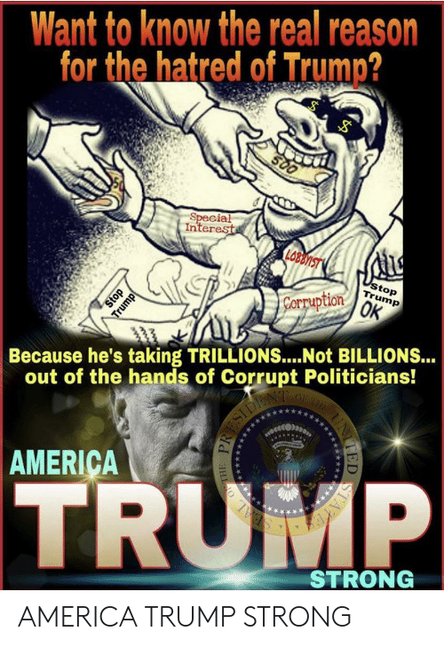 America, The Real, and Trump: Want to know the real reason  for the hatred of Trump?  S00  Special  Interest  LOBLNIST  stop  Trump  Corpuption OK  Stop  Because he's taking TRILLIONS....Not BILLIONS...  out of the hands of Corrupt Politicians!  O  AMERICA  TRUMP  STRONG  Trump AMERICA TRUMP STRONG