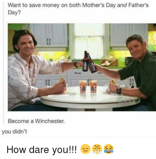 Fathers Day, Memes, and Mother's Day: Want to save money on both Mother's Day and Father's  Day?  Become a Winchester.  you didn't How dare you!!! 😑😤😂