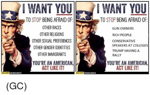 Ðÿ˜…: WANT WANT  TO  STOP  BEING AFRAID OF  TO STOP  BEING AFRAID OF  OTHER RACES  DY  GUN OWNERS  OTHER RELIGIONS  RICH PEOPLE  OTHER SEXUAL PREFERENCES  CONSERVATIVE  SPEAKERS AT COLLEGES  OTHER GENDER IDENTITIES  TRUMP HAVING A  OTHER IMMIGRANTS  RALLY  YOU'RE AN AMERICAN,  YOU'RE AN AMERICAN,  ACT LIKE IT!  ACT LIKE IT!  OCCUPY  DEMOCRATS  OCCUPY  DEMOCRATS (GC)