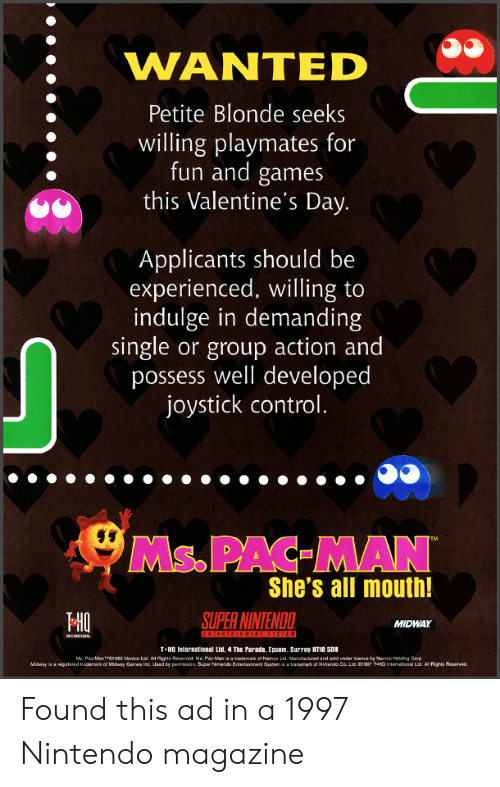 playmates: WANTED  Petite Blonde seeks  willing playmates for  fun and games  this Valentine's Day.  Applicants should be  experienced, willing to  indulge in demanding  single or group action and  possess well developed  joystick control.  Ms.PAC MAN  She's all mouth!  HO  SUPER NINTENDO  MIDWAY  T-HO International Lud, 4 The Parate, Epsom. Surrey KT18 5DH Found this ad in a 1997 Nintendo magazine
