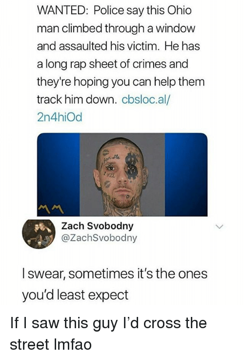 Funny, Police, and Rap: WANTED: Police say this Ohio  man climbed through a window  and assaulted his victim. He has  a long rap sheet of crimes and  they're hoping you can help them  track him down. cbsloc.al/  2n4hiOd  서서  Zach Svobodny  @ZachSvobodny  l swear, sometimes it's the ones  you'd least expect If I saw this guy I'd cross the street lmfao