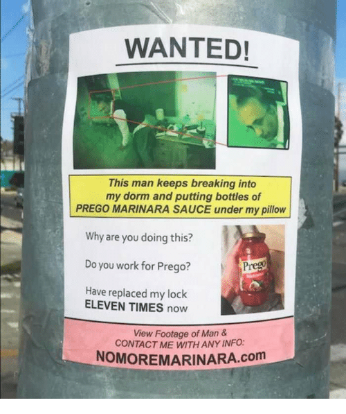 Work, My Pillow, and Sauce: WANTED!  This man keeps breaking into  my dorm and putting bottles of  PREGO MARINARA SAUCE under my pillow  Why are you doing this?  Do you work for Prego?  Have replaced my lock  Prego  ELEVEN TIMES now  View Footage of Man &  CONTACT ME WITH ANY INFO:  NOMOREMARINARA.com