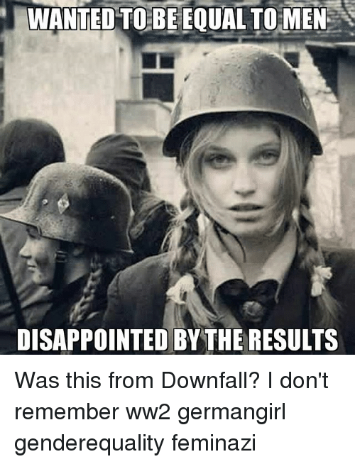 Disappointed, Memes, and 🤖: WANTED TO BE EQUAL TO MEN  DISAPPOINTED BY THE RESULTS Was this from Downfall? I don't remember ww2 germangirl genderequality feminazi