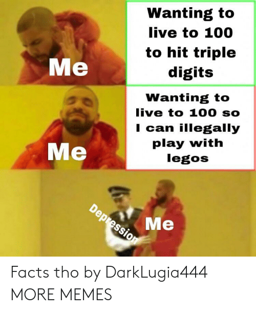 Anaconda, Dank, and Facts: Wanting to  live to 100  to hit triple  digits  Me  Wanting to  live to 100 so  I can illegally  play with  legos  Me  9so Me Facts tho by DarkLugia444 MORE MEMES