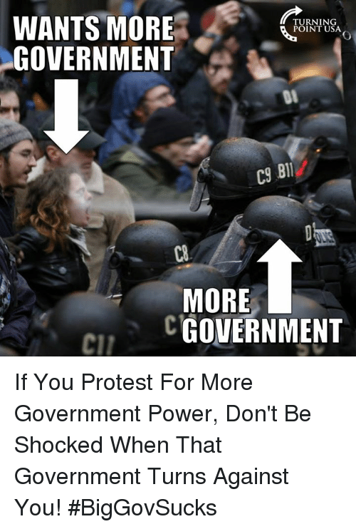 Memes, Protest, and Power: WANTS MORE  GOVERNMENT  TURNING  POINT USA  C9  BIl  C8  MORE  CGOVERNMENT  cil If You Protest For More Government Power, Don't Be Shocked When That Government Turns Against You! #BigGovSucks
