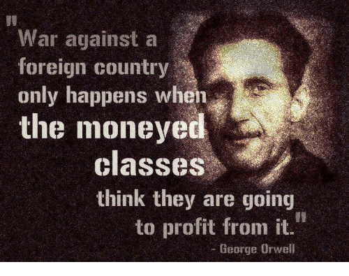 George Orwell, War, and Think: War against a  foreign country  only happens when  the moneyed  classes  think they are going  to profit from it.  George Orwell