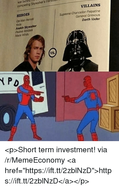 "Anakin Skywalker, Darth Vader, and Mace Windu: war behin  completing Skywalker's tranisi  VILLAINS  HEROES  Ob Han Kenob  Anakin Skywalker  Supreme Chancelior Palpatine  General Grievous  Darth Vader  bda  Padmé Amidala  Mace Windu  VS <p>Short term investment! via /r/MemeEconomy <a href=""https://ift.tt/2zblNzD"">https://ift.tt/2zblNzD</a></p>"