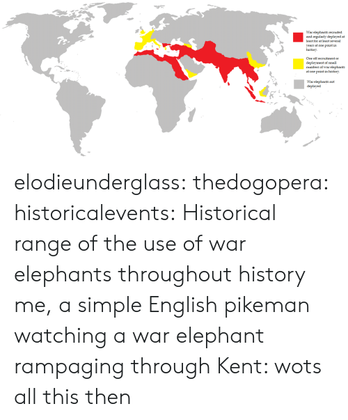 Elephant: War elephants recruited  and regularly deployed at  least for at least several  years at one point in  history  One off recruitment or  deployment of small  numbers of war elephants  at one point in history  War elephants not  deployed elodieunderglass:  thedogopera:  historicalevents: Historical range of the use of war elephants throughout history me, a simple English pikeman watching a war elephant rampaging through Kent: wots all this then