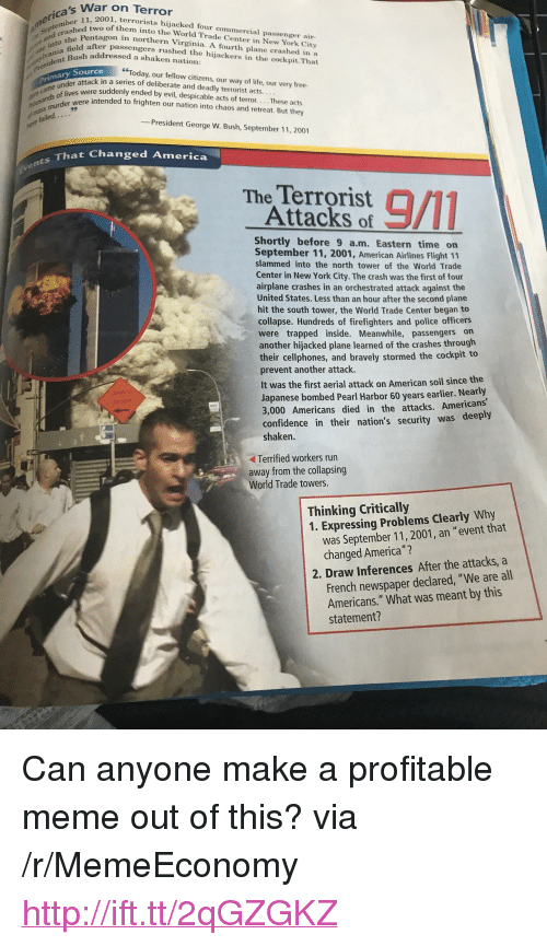 """America, Confidence, and George W. Bush: War on Terror  ca, 2001, terrorists hijacked four commercial passenger air-  o of them into the World Trade Center in New York City  the  nd crashed two  Pentagon in northern Virginia. A fourth plane crashed in a  jato feld after passengers rushed the hijackers in the cockpit.That  the Penta  Bush addressed a shaken nation  one  ent  hat  """"Today, our fellow citizens, our way of life, our very free  Primary Source  der attack in a series of deliberate and deadly terrorist acts.  were suddenly ended by evil, despicable acts of terror. . . . These acts  ands were intended to frighten our nation into chaos and retreat. But they  fal  led  -President George W. Bush, September 11, 2001  s That Changed America  The Terrorist  Attacks of  Shortly before 9 a.m. Eastern time on  September 11, 2001, American Airlines Flight 11  slammed into the north tower of the World Trade  Center in New York City. The crash was the first of four  airplane crashes in an orchestrated attack against the  United States. Less than an hour after the second plane  hit the south tower, the World Trade Center began to  collapse. Hundreds of firefighters and police officers  were trapped inside. Meanwhile, passengers on  another hijacked plane learned of the crashes through  their cellphones, and bravely stormed the cockpit to  prevent another attack.  It was the first aerial attack on American soil since the  Japanese bombed Pearl Harbor 60 years earlier. Nearly  3,000 Americans died in the attacks. Americans  confidence in their nation's security was  shaken.  deeply  Terrified workers run  away from the collapsing  World Trade towers.  Thinking Critically  1. Expressing Problems Clearly Why  was September 11, 2001, an """"event that  changed America"""" ?  2. Draw Inferences After the attacks, a  French newspaper declared, """"We are all  Americans."""" What was meant by this  statement? <p>Can anyone make a profitable meme out of this? via /r/MemeEconomy <a href=""""http"""