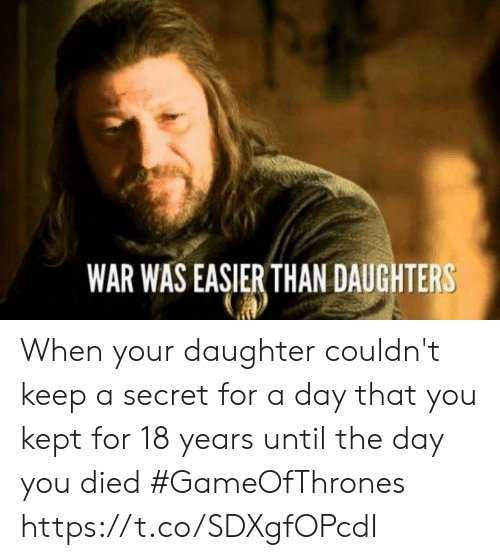 Gameofthrones, War, and Secret: WAR WAS EASIER THAN DAUGHTERS When your daughter couldn't keep a secret for a day that you kept for 18 years until the day you died #GameOfThrones https://t.co/SDXgfOPcdI