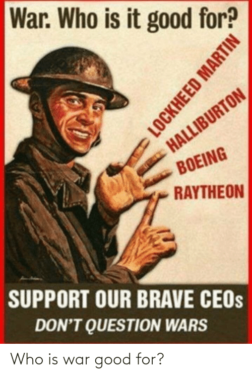 wars: War. Who is it good for?  HALLIBURTON  BOEING  RAYTHEON  SUPPORT OUR BRAVE CEOS  DON'T QUESTION WARS  LOCKHEED MARTIN Who is war good for?