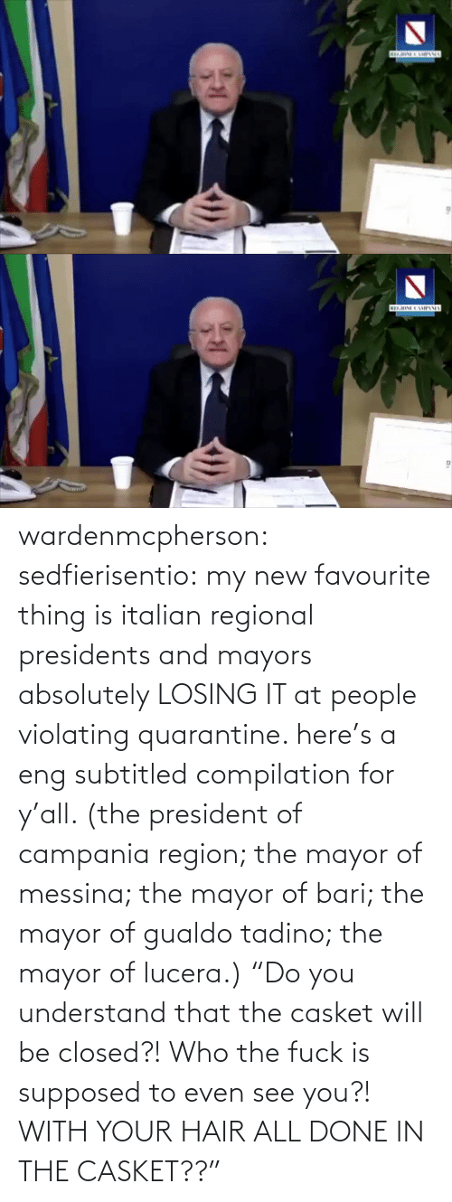 "president: wardenmcpherson: sedfierisentio: my new favourite thing is italian regional presidents and mayors absolutely LOSING IT at people violating quarantine. here's a eng subtitled compilation for y'all. (the president of campania region; the mayor of messina; the mayor of bari; the mayor of gualdo tadino; the mayor of lucera.) ""Do you understand that the casket will be closed?! Who the fuck is supposed to even see you?! WITH YOUR HAIR ALL DONE IN THE CASKET??"""