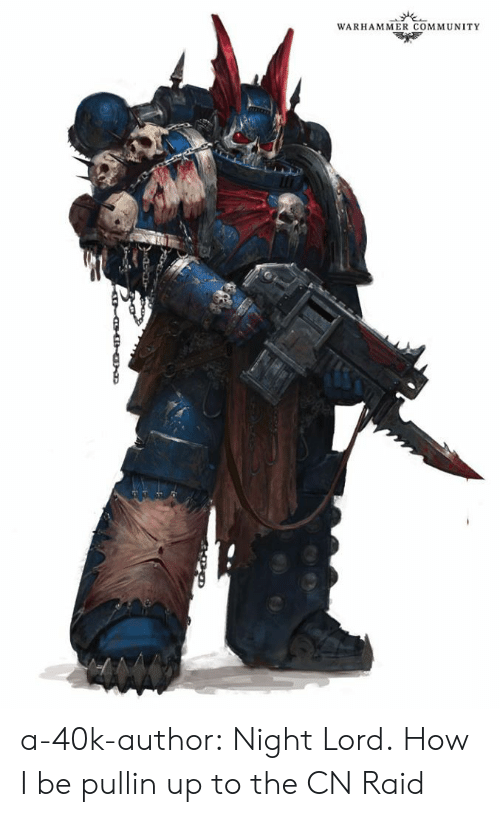 Author: WARHAMMER COMMUNITY a-40k-author:  Night Lord.  How I be pullin up to the CN Raid