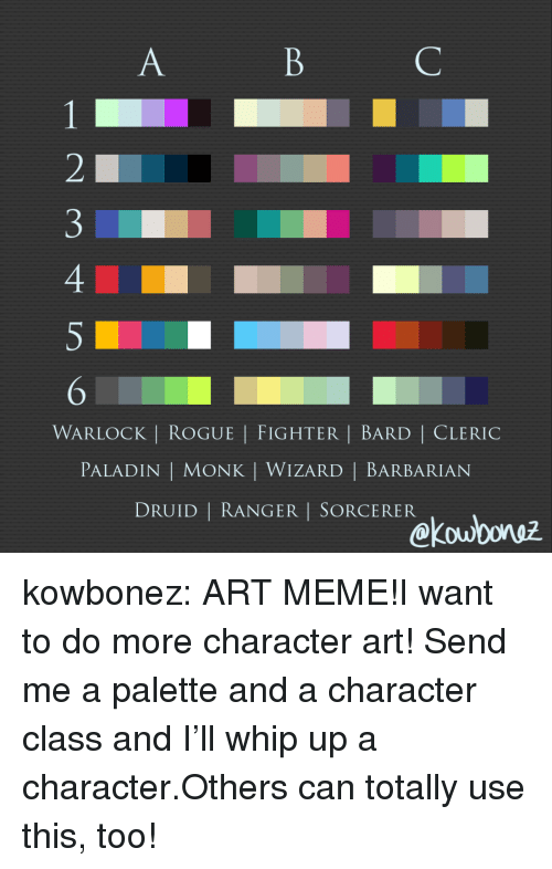 Meme, Target, and Tumblr: WARLOCK | ROGUE | FIGHTER | BARD | CLERIC  PALADIN | MONK | WIZARD | BARBARIAN  DRUID | RANGER I SORCERER  kou0oruz kowbonez:  ART MEME!I want to do more character art! Send me a palette and a character class and I'll whip up a character.Others can totally use this, too!