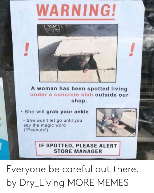 """Dank, Memes, and Target: WARNING!  A woman has been spotted living  under a concrete slab outside our  shop.  She will grab your ankle  She won't let go until you  say the magic word  (""""Peanuts"""").  IF SPOTTED, PLEASE ALERT  STORE MANAGER Everyone be careful out there. by Dry_Living MORE MEMES"""