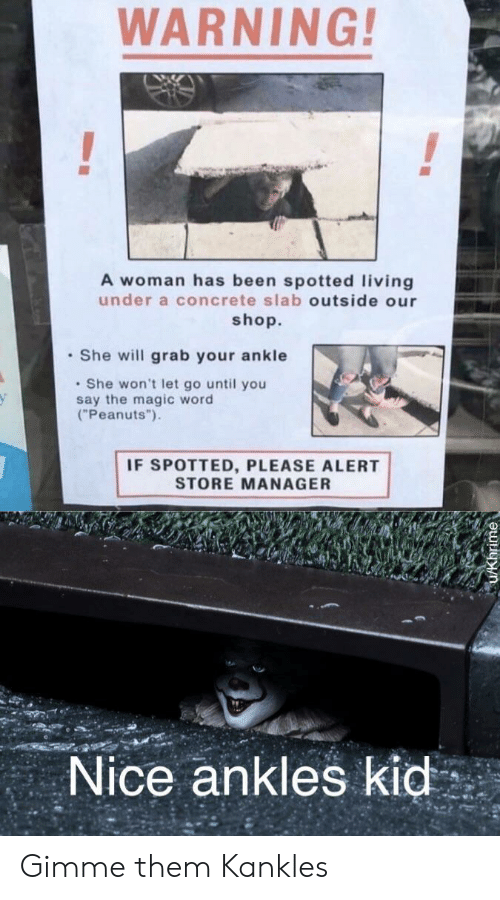 """Magic, Word, and Living: WARNING!  A woman has been spotted living  under a concrete slab outside our  shop.  She will grab your ankle  She won't let go until you  say the magic word  (""""Peanuts"""")  IF SPOTTED, PLEASE ALERT  STORE MANAGER  Nice ankles kid Gimme them Kankles"""