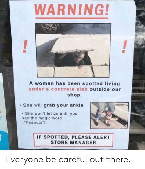 """ankle: WARNING  A woman has been spotted living  under a concrete slab outside our  shop.  She will grab your ankle  She won't let go until you  say the magic word  (""""Peanuts"""").  у  IF SPOTTED, PLEASE ALERT  STORE MANAGER Everyone be careful out there."""