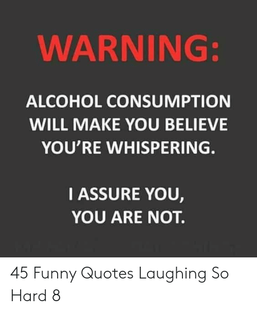Laughing So: WARNING:  ALCOHOL CONSUMPTION  WILL MAKE YOU BELIEVE  YOU'RE WHISPERING.  IASSURE YOU,  YOU ARE NOT. 45 Funny Quotes Laughing So Hard 8