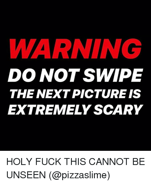 Memes, Fuck, and 🤖: WARNING  DO NOT SWIPE  THE NEXT PICTURE IS  EXTREMELY SCARY HOLY FUCK THIS CANNOT BE UNSEEN (@pizzaslime)