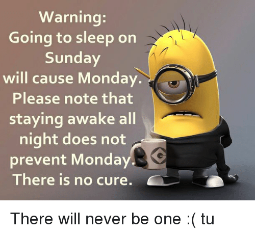 Go to Sleep, Memes, and 🤖: Warning  Going to sleep on  Sunday  will cause Monday  Please note that  staying awake all  night does not  prevent Monday  There is no cure There will never be one :( tu