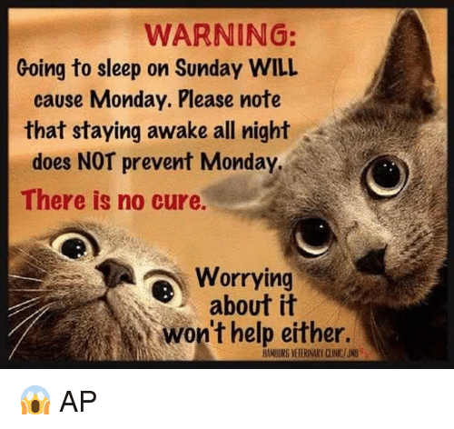 Go to Sleep, Memes, and Sunday: WARNING:  Going to sleep on Sunday WILL  cause Monday. Please note  that staying awake all night  does NOT prevent Monday  There is no cure.  Worrying  about it  won't help either. 😱  AP