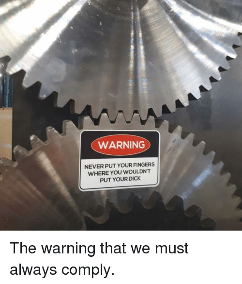 Funny, Dick, and You: WARNING  NEVERPUT YOUR FINGERS  WHERE YOU WOULDNT  PUT YOUR DICK The warning that we must always comply.