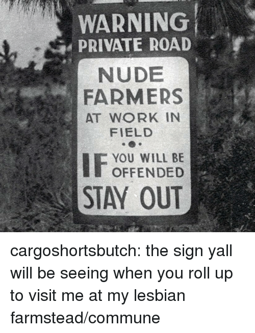Tumblr, Work, and Blog: WARNING  PRIVATE ROAD  NUDE  FARMERS  AT WORK IN  FIELD  YOU WILL BE  OFFENDED  STAY OUT cargoshortsbutch: the sign yall will be seeing when you roll up to visit me at my lesbian farmstead/commune