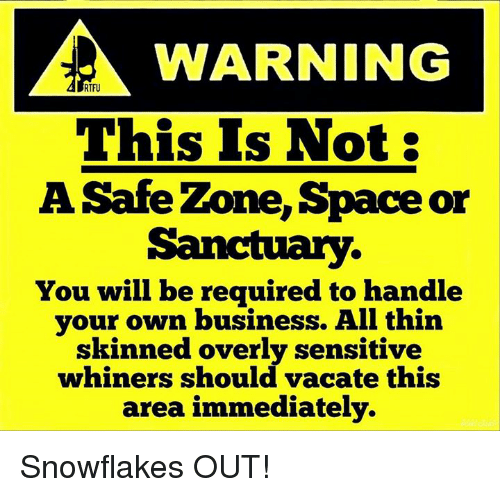 Safe Zone: WARNING  RTFU  This Is Not:  A Safe Zone, Space or  Sanctuary.  You will be required to handle  your own business. All thin  skinned overly sensitive  whiners should vacate this  area immediately. Snowflakes OUT!