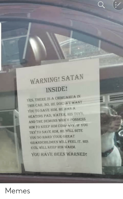 car: WARNING! SATAN  INSIDE!  YES, THERE IS A CHIHUAHUA IN  THIS CAR. NO, HE DOESNT WANT  YOU TO SAVE HIM. HE HAS A  HEATING PAD, WATER, HIS TOYS,  AND THE DEMONS WHICH POSSESS  HIM TO KEEP HIM COMPANY. 1f YOU  TRY TO SAVE HIM, HE WILL BITE  YOU SO HARD YOUR GREAT  GRANDCHILDREN WILL FEEL IT. HIS  EVIL WILL KEEP HIM WARM.  YOU HAVE BEEN WARNED! Memes