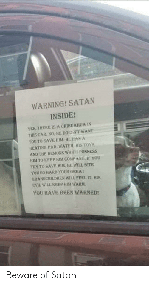warm: WARNING! SATAN  INSIDE!  YES, THERE ISA CHIHUAHUA IN  THIS CAR. NO, HE DOESNT WANT  YOU TO SAVE HIM. HE HAS A  HEATING PAD, WATER, HIS TOYS,  AND THE DEMONS WHICH POSSESS  HIM TO KEEP HIM COMPANY, If YOU  TRY TO SAVE HIM, HE WILL BITE  YOU SO HARD YOUR GREAT  GiRANDCHILDREN WILL FEEL IT. HIS  EVIL WILL KEEP HIM WARM.  YOU HAVE BEEN WARNED! Beware of Satan