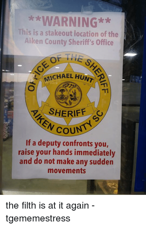 Michael, Office, and Persimmon: WARNING*  This is a stakeout location of the  Aiken County Sheriff's Office  4, (MICHAEL H  SHERIFF  If a deputy confronts you,  raise your hands immediately  and do not make any sudden  movements the filth is at it again  -tgememestress