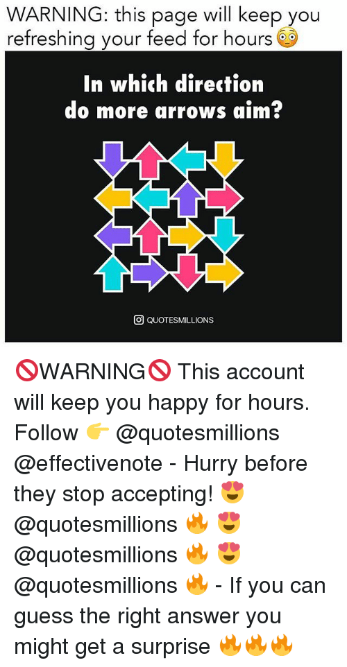Memes, Guess, and Happy: WARNING: this page will keep you  refreshing your feed for hours 6S  In which direction  do more arrows aim?  O QUOTESMILLIONS 🚫WARNING🚫 This account will keep you happy for hours. Follow 👉 @quotesmillions @effectivenote - Hurry before they stop accepting! 😍 @quotesmillions 🔥 😍 @quotesmillions 🔥 😍 @quotesmillions 🔥 - If you can guess the right answer you might get a surprise 🔥🔥🔥