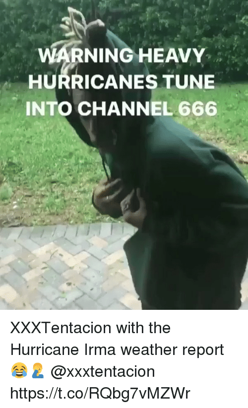 channeling: WARNINGHEAVY  HURRICANES TUNE  INTO CHANNEL 666 XXXTentacion with the Hurricane Irma weather report 😂🤦‍♂️ @xxxtentacion https://t.co/RQbg7vMZWr