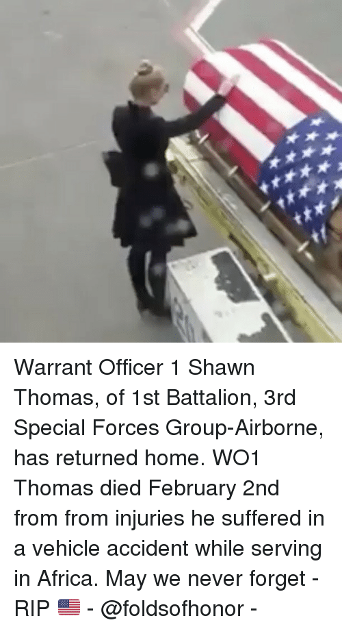 warrant officer: Warrant Officer 1 Shawn Thomas, of 1st Battalion, 3rd Special Forces Group-Airborne, has returned home. WO1 Thomas died February 2nd from from injuries he suffered in a vehicle accident while serving in Africa. May we never forget - RIP 🇺🇸 - @foldsofhonor -