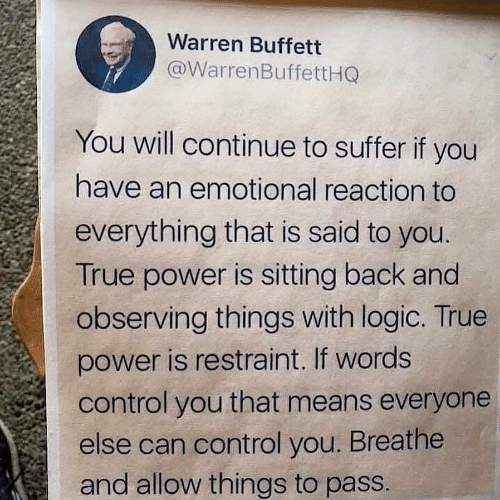 Logic, True, and Control: Warren Buffett  @WarrenBuffettHQ  You will continue to suffer if you  have an emotional reaction to  everything that is said to you.  True power is sitting back and  observing things with logic. True  power is restraint. If words  control you that means everyone  else can control you. Breathe  and allow things to pass.
