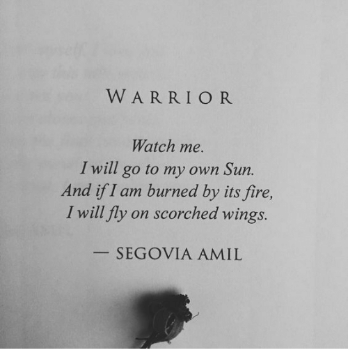 I Will Go: WARRIOR  Watch me.  I will go to my own Sun.  And if I am burned by its fire,  I will fly on scorched wings  SEGOVIA AMIL