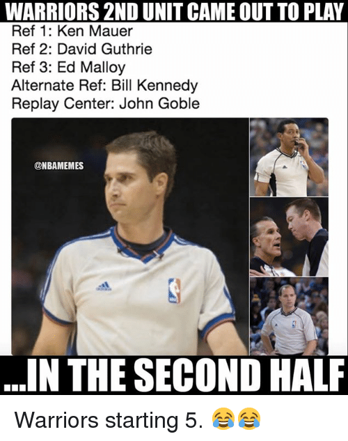 Ken, Nba, and Warriors: WARRIORS 2ND UNIT CAME OUT TO PLAY  Ref 1: Ken Mauer  Ref 2: David Guthrie  Ref 3: Ed Malloy  Alternate Ref: Bill Kennedy  Replay Center: John Goble  ONBAMEMES  IN THE SECOND HALF Warriors starting 5. 😂😂