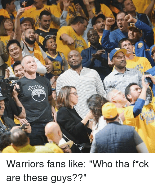 "Warriors, Who, and Like: Warriors fans like: ""Who tha f*ck are these guys??"""