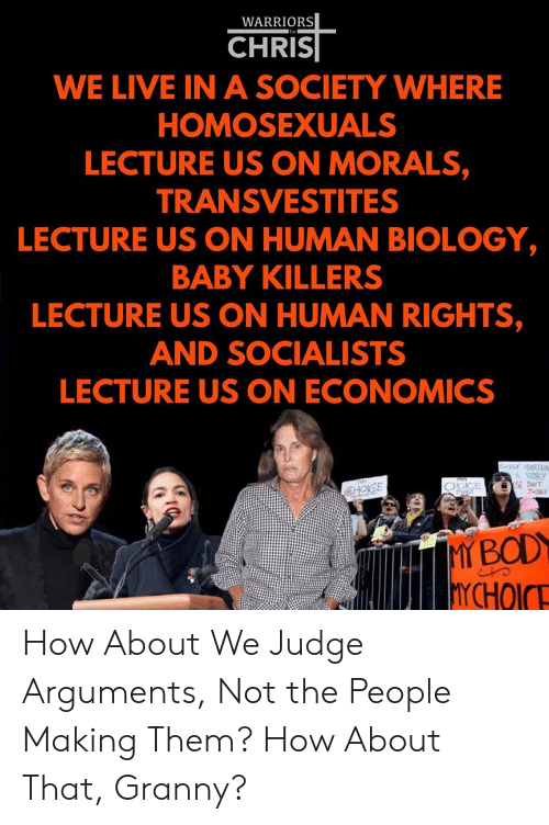 Live, Warriors, and Biology: WARRIORS  for  CHRIS  WE LIVE IN A SOCIETY WHERE  HOMOSEXUALS  LECTURE US ON MORALS,  TRANSVESTITES  LECTURE US ON HUMAN BIOLOGY,  BABY KILLERS  LECTURE US ON HUMAN RIGHTS,  AND SOCIALISTS  LECTURE US ON ECONOMICS  EVERY RTION  A STORY  SE DT  JUDGE  CHOICE  meu  CHOICE  MY BOD  YCHOICE How About We Judge Arguments, Not the People Making Them? How About That, Granny?