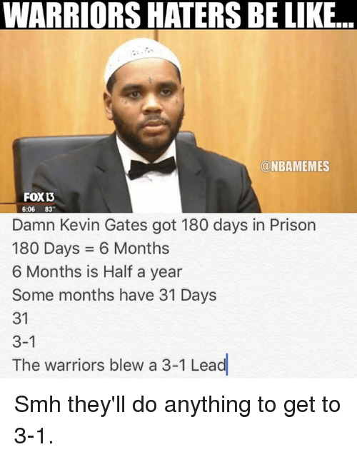 Haters Be Like: WARRIORS HATERS BE LIKE...  ONBAMEMES  FOXD  6:06 83  Damn Kevin Gates got 180 days in Prison  180 Days 6 Months  6 Months is  Half a year  Some months have 31 Days  31  3-1  The warriors blew a 3-1 Lead Smh they'll do anything to get to 3-1.