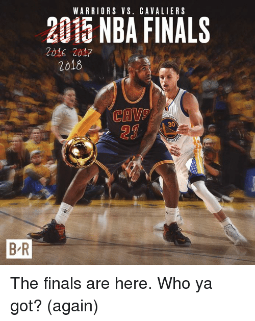 Finals, Nba, and NBA Finals: WARRIORS VS. CAVALIERS  2015 NBA FINALS  2016 2017  2018  CAV  29  30  B R The finals are here. Who ya got? (again)