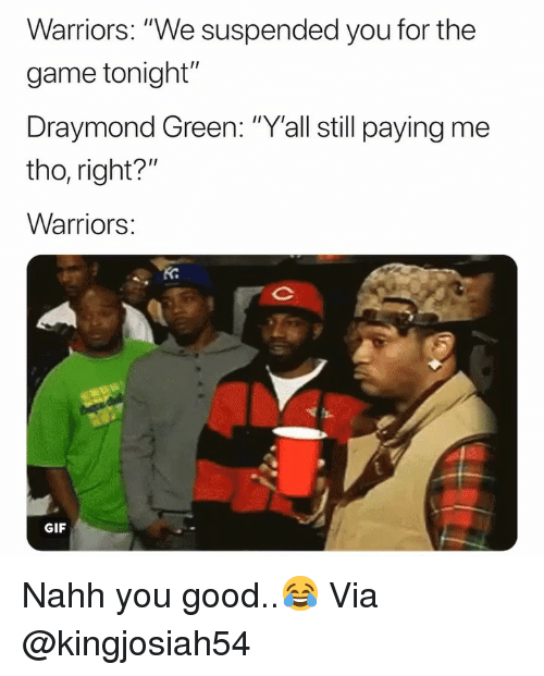 "Draymond Green: Warriors: ""We suspended you for the  game tonight""  Draymond Green: ""Y'all still paying me  tho, right?  Warriors  Ko  GIF Nahh you good..😂 Via @kingjosiah54"