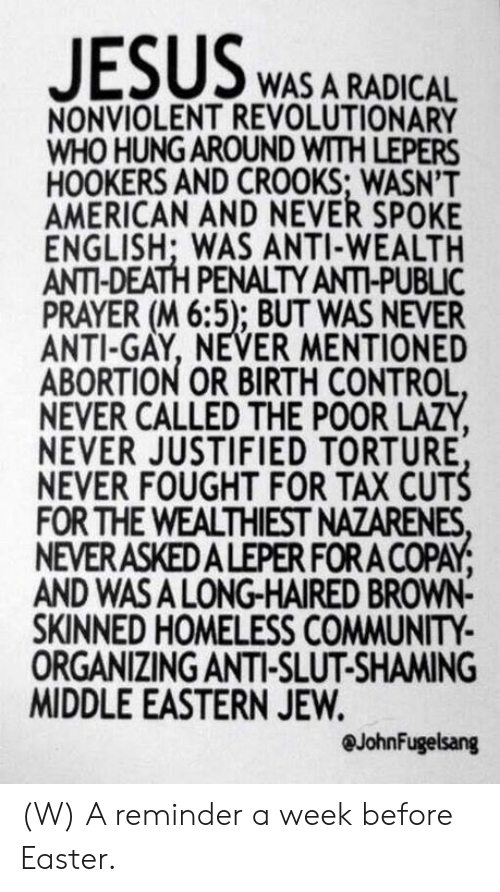 Shaming: WAS A RADICAL  NONVIOLENT REVOLUTIONARY  WHO HUNG AROUND WITH LEPERS  HOOKERS AND CROOKS; WASN'T  AMERICAN AND NEVER SPOKE  ENGLISH: WAS ANTI-WEALTH  ANTI-DEATH PENALTY ANTI-PUBLIC  PRAYER (M 6:5); BUT WAS NEVER  ANTI-GAY, NEVER MENTIONED  ABORTION OR BIRTH CONTROL  NEVER CALLED THE POOR LAZY  NEVER JUSTIFIED TORTURE  NEVER FOUGHT FOR TAX CUTS  FOR THE WEALTHIEST NAZARENES  NEVERASKEDALEPER FOR A COPAY  AND WASA LONG-HAIRED BROWN-  SKINNED HOMELESS COMMUNITY  ORGANIZING ANTI-SLUT-SHAMING  MIDDLE EASTERN JEVW  @JohnFugelsang (W) A reminder a week before Easter.