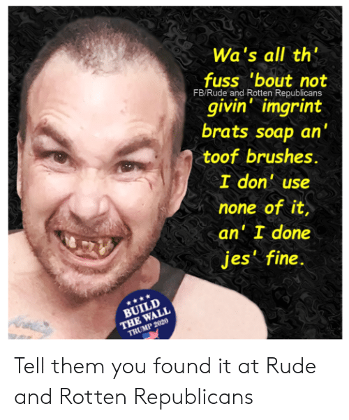 """Memes, Rude, and Trump: Wa's all th""""  fuss 'bout not  FB/Rude and Rotten Republicans  givin imgrint  brats soap an  toof brushes.  I don' use  none of it  an' I done  jes' fine.  BUILD  THE WALL  TRUMP 2020 Tell them you found it at Rude and Rotten Republicans"""