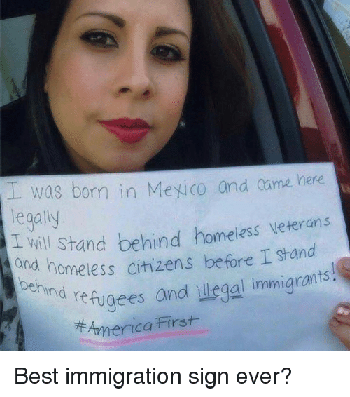 Illegal Immigrants: was born in Mexico and came here  legally  d will Stand behind homeiess veterans  and homeless citizens before I stand  ehind  nd refugees andl illegal immigrants!  7牛America First Best immigration sign ever?