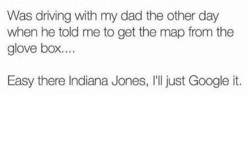 Dad, Driving, and Google: Was driving with my dad the other day  when he told me to get the map from the  glove box.  Easy there Indiana Jones, I'll just Google it.