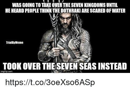 Dothraki: WAS GOING TO TAKE OVER THE SEVEN KINGDOMS UNTIL  HE HEARD PEOPLE THINK THE DOTHRAKI ARE SCARED OF WATER  TrialByMeme  TOOK OVER THESEVEN SEAS INSTEAD  imgflip.com https://t.co/3oeXso6ASp