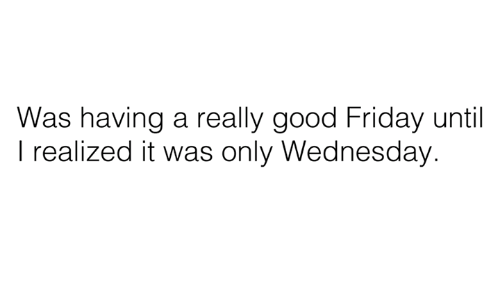 Dank, Good Friday, and 🤖: Was having a really good Friday until  I realized it was only Wednesday.